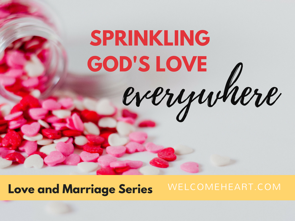 "Sprinkling God's Love (Everywhere!) ""What's a Gal to Do With All This Love?"" Love & Marriage, Part II"