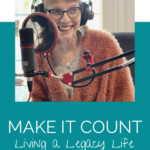 Welcome Heart podcast Make it Count Living A Legacy Life
